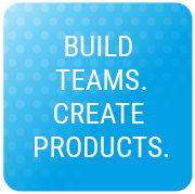 BUILD TEAMS. CREATE PRODUCTS